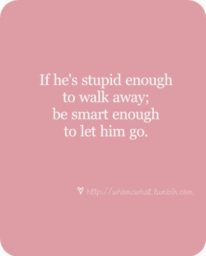 Breaking Up and Moving On Quotes : If he\'s stupid enough to walk ...