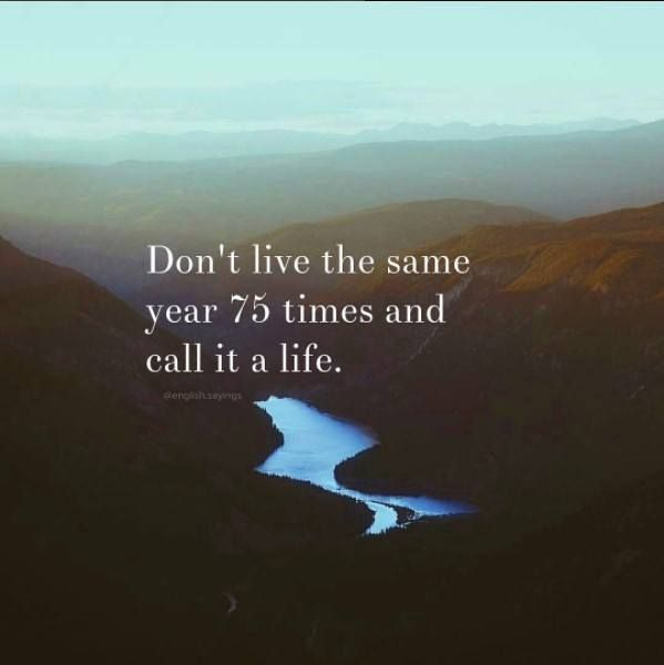 Don T Live The Same Year 75 Times And Call It A Life: Positive Quotes : Don't Live The Same Year 75 Times And