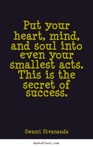 Best Quotes About Success Put Your Heart Mind And Soul Into Even