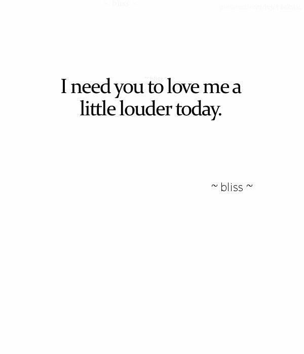Quotes About Love I Need You To Love Me A Little Louder Today