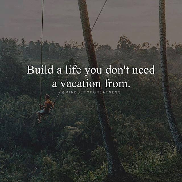Positive Quotes Build A Life You Dont Need A Vacation From