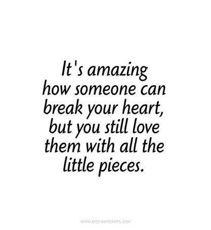 Its Amazing How Someone Can Break Your Heart But You Still Love