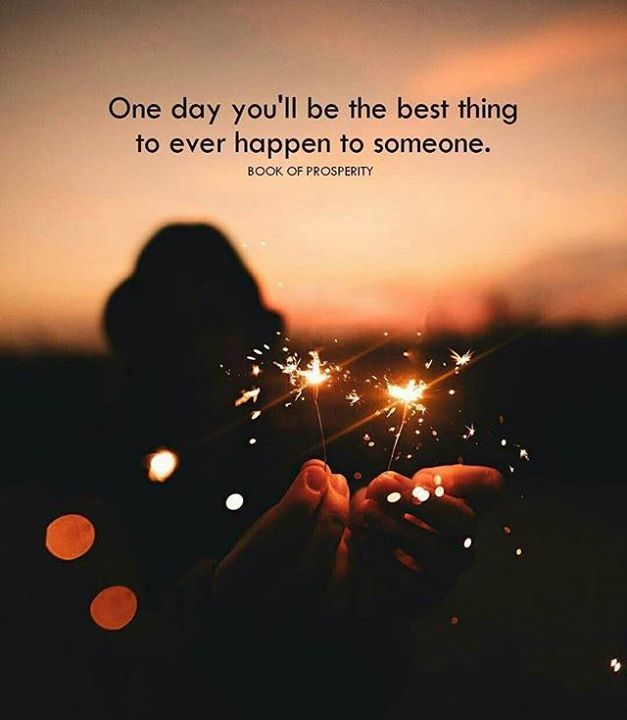 Positive Quotes One Day Youll Be The Best Thing To Ever Happen To