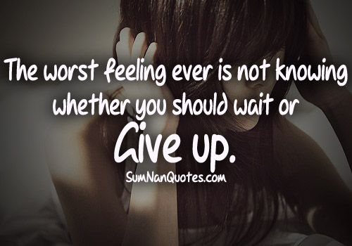 Moving On Quotes The Worst Feeling Ever Is Not Knowing Whether You