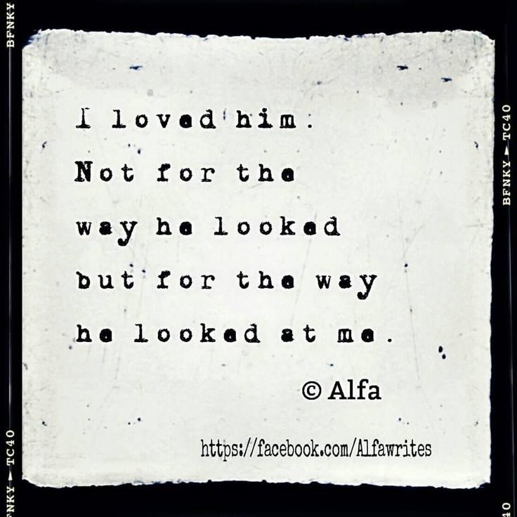 Quotes About Love I Loved Him Not For The Way He Looked But For