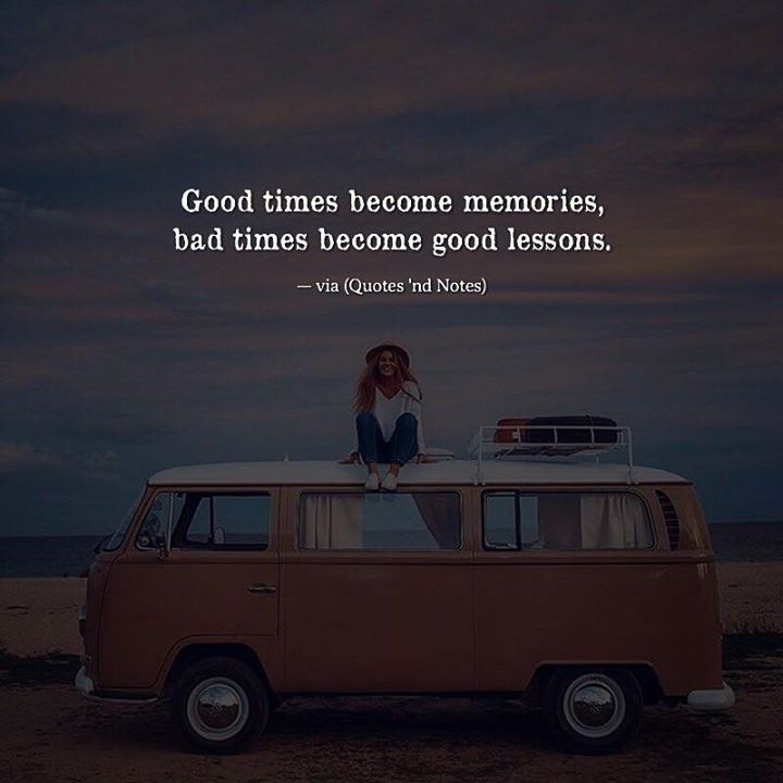 Positive Quotes Good Times Become Memories Bad Times Become Good
