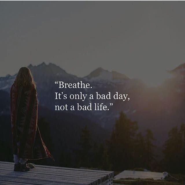 Positive Quotes : Breathe. It's only a bad day not a bad life