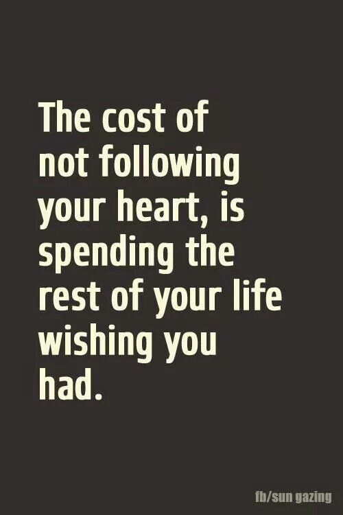 Positive Quotes The Cost Of Not Following Your Heartis Spending