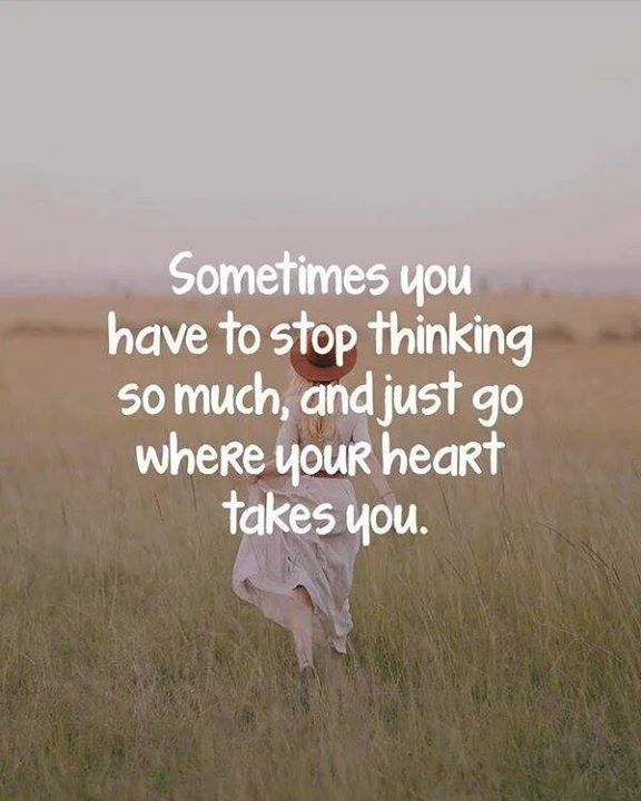 Positive Quotes Sometimes You Have To Stop Thinking So Much And