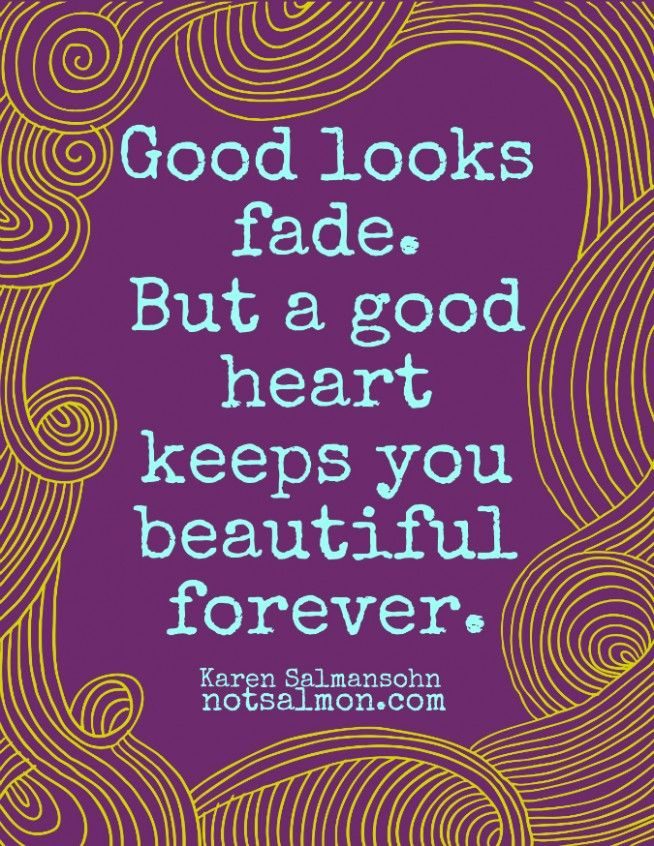 Inspiring Quotes About Life Good Looks Fade But A Good Heart