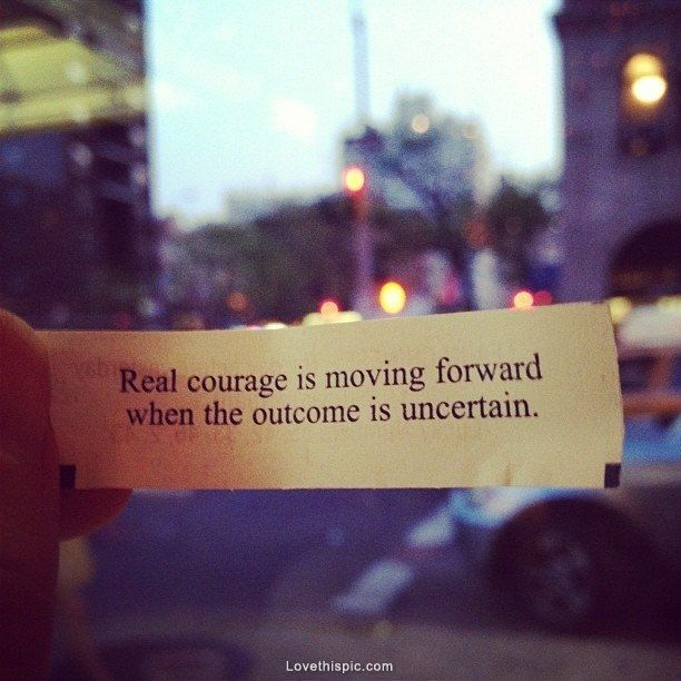 Positive Quotes Real Courage Is Moving Forward When The Outcome Is