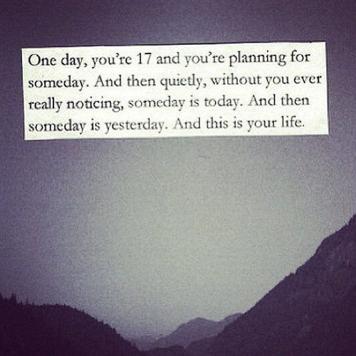 Positive Quotes One Day Youre 17 And Youre Planning For Someday