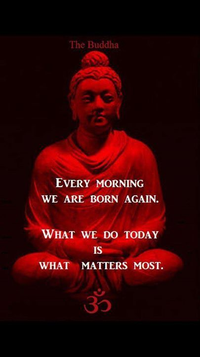 Positive Quotes Every Morning We Are Born Again What We Do Today