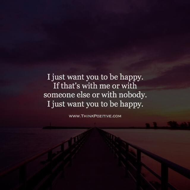 Positive Quotes I Just Want You To Be Happy If Thats With Me Or
