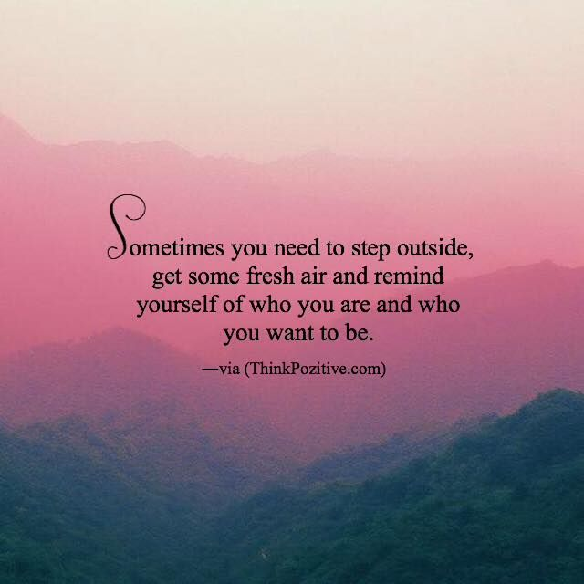 Positive Quotes Sometimes You Need To Step Outside Get Some