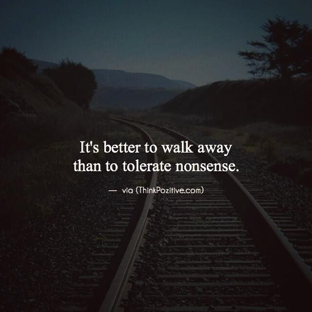 Positive Quotes It's Better To Walk Away Than To Tolerate Nonsense Stunning Nonsense Quotes