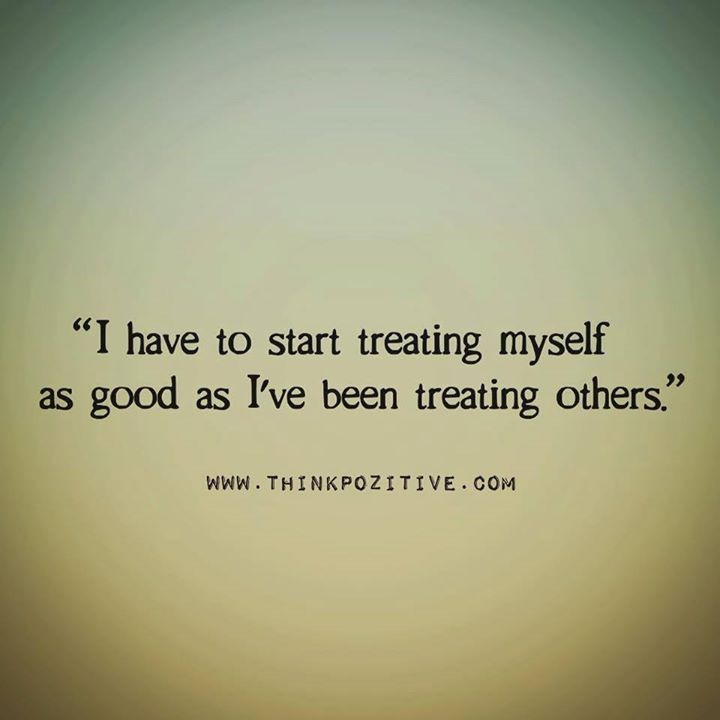 Positive Quotes : I have to start treating myself as good as I've