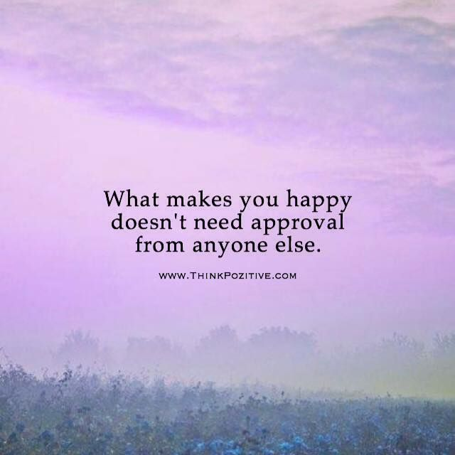 Happy Positive Quotes Enchanting Positive Quotes  What Makes You Happy Doesn't Need Approval From