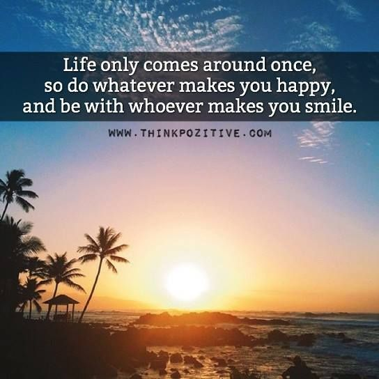 Positive Quotes Life Only Comes Around Once So Do Whatever Makes