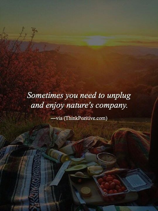 Positive Quotes Sometimes You Need To Unplug And Enjoy Natures