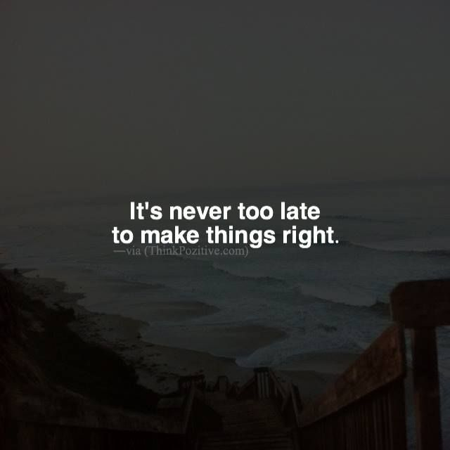 Positive Quotes Its Never Too Late To Make Things Right Via