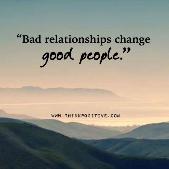 Quotes About Being In A Bad Relationship: Positive Quotes : Bad Relationships Change Good People