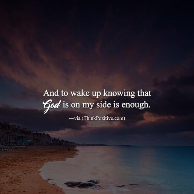 Positive Quotes And To Wake Up Knowing That God Is On My Side Is