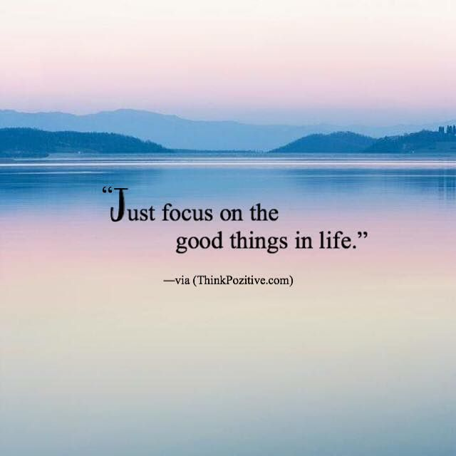 Positive Quotes : Just Focus On The Good Things In Life