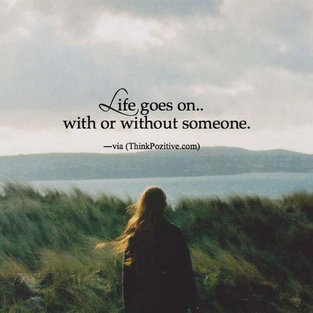 Positive Quotes Life Goes On With Or Without Someone Via