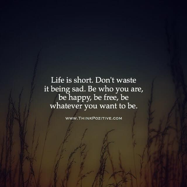 Positive Quotes : Life Is Short. Don't Waste It Being Sad