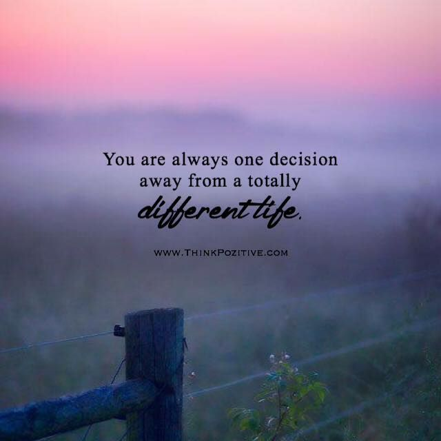 Positive Quotes You Are Always One Decision Away From A Totally Different Life Via