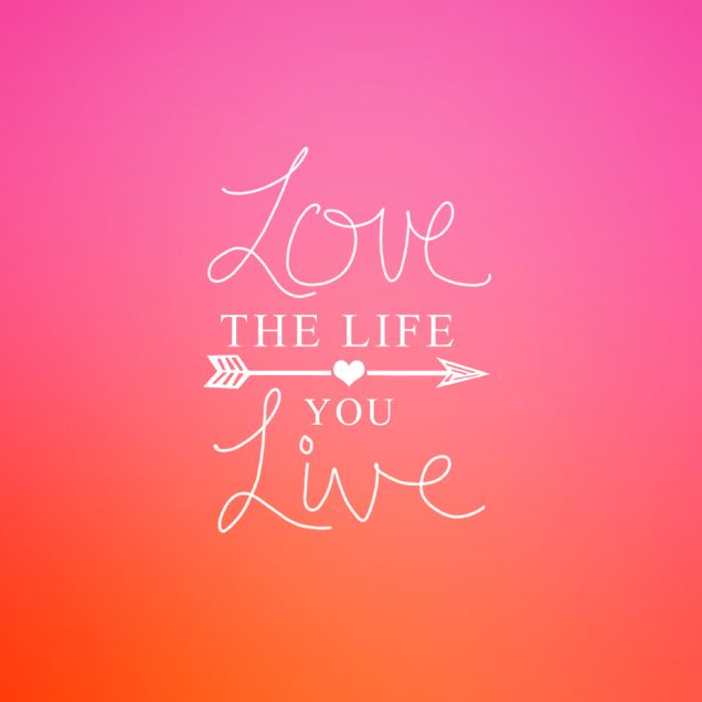 love the life you live quotes