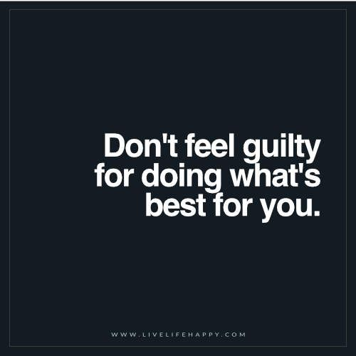 Positive Quotes : Don't Feel Guilty For Doing Whats Best