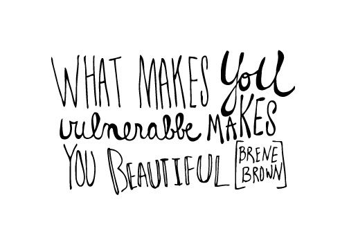 Happy Quotes What Makes You Vulnerable Makes You Beautiful Brene