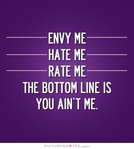 Jealousy Quotes Envy Me Hate Me Rate Me The Bottom Line Is You