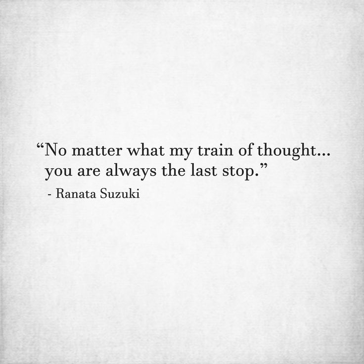 Love Quotes No Matter What My Train Of Thought You Are Always The